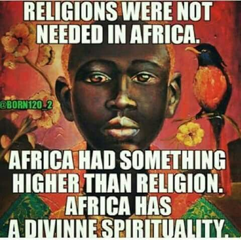 "Spirituality came from Africa with the original people. Then later turned and twisted into ""occult"" or "" evil"" by European oppressors to specifically keep Africans in fear and in Re-Leigion (mass fear based control on all levels.)"