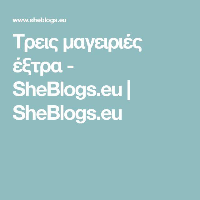 Τρεις μαγειριές έξτρα - SheBlogs.eu | SheBlogs.eu