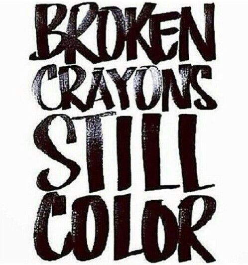 Broken crayons still color Something everyone should remember