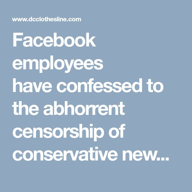 Facebook employees haveconfessedto the abhorrent censorship of conservative news and views. The nail in the coffin was actually placed in 2015 whenFacebook admittedthat they were censoring posts and comments about political corruption and content that some countries like Turkey and China don't feel is appropriate for their citizens. Facebook is not new to censorship, and this will likely continue.