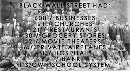 We need this again. We must try again, its 2016. Black Wall Street. Greenwood boasted a variety of thriving businesses such as grocery stores, clothing stores, barbershops, banks, hotels, cafes, movie theaters, two newspapers, and many contemporary homes. Greenwood residents enjoyed many luxuries that their white neighbors did not, including indoor plumbing and a remarkable school system. The dollar circulated 36 to 100 times, sometimes taking a year for currency to leave the community.