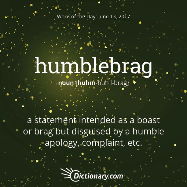 Dictionary.com's Word of the Day - humblebrag - a statement intended as a boast or brag but disguised by a humble apology, complaint, etc.