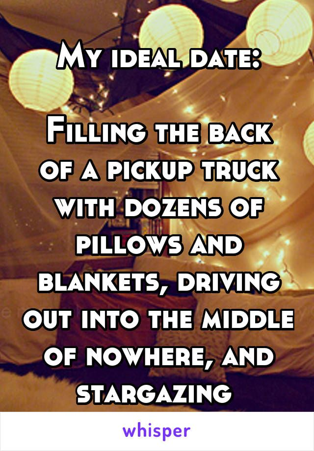 My ideal date:  Filling the back of a pickup truck with dozens of pillows and blankets, driving out into the middle of nowhere, and stargazing