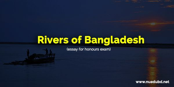 Rivers of Bangladesh - Essay for Honours/Degree Exam! Dear student, today I am gonna share another important essay for honours and Degree exam.