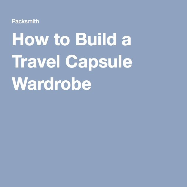 How to Build a Travel Capsule Wardrobe