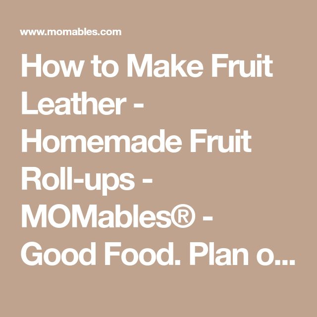How to Make Fruit Leather - Homemade Fruit Roll-ups - MOMables® - Good Food. Plan on it!