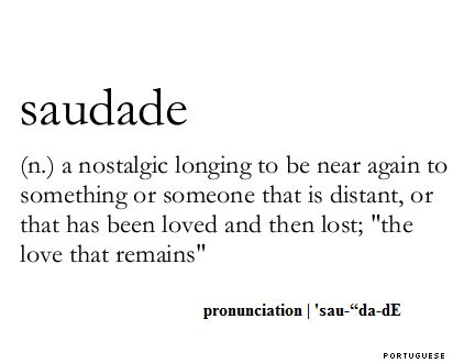 "saudade:  a nostalgic longing to be near again to something or someone that is distant, or that has been loved and then lost; ""the love that remains"""