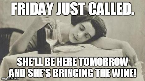 FRIDAY JUST CALLED. SHE'LL BE HERE TOMORROW AND SHE'S BRINGING THE WINE! | image tagged in wine69 | made w/ Imgflip meme maker