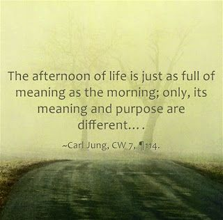 The afternoon of life is just as full of meaning as the morning; only, its meaning and purpose are different…. ~Carl Jung, CW 7, ¶114.