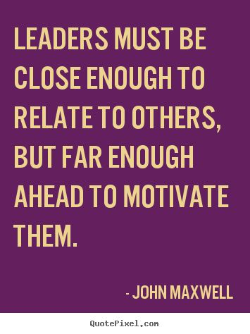a fine line - Leaders must be close enough to relate to others, but far enough..