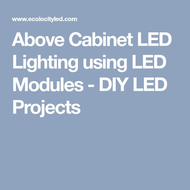 Above Cabinet LED Lighting using LED Modules - DIY LED Projects