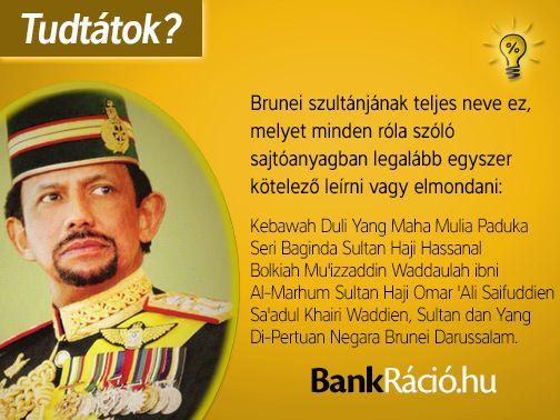 Brunei szultánjának teljes neve ez, melyet minden róla szóló sajtóanyagban legalább egyszer kötelező leírni vagy elmondani: Kebawah Duli Yang Maha Muila Paduka Seri Baginda Sultan Haji Hassanal Bolkiah Mu'izzaddin Waddaulah ibni Al-Marhum Sultan Haji Omar 'Ali Saifuddien Sa'adul Khairi Waddien, Sultan dan Yang Di-Pertuan Negara Brunei Darussalam.