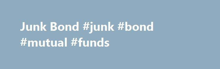 Junk Bond #junk #bond #mutual #funds http://anaheim.remmont.com/junk-bond-junk-bond-mutual-funds/  # Junk Bond BREAKING DOWN 'Junk Bond' Junk bonds are risky investments, but they have speculative appeal because they offer much higher yields than bonds with higher credit ratings. Investors demand that junk bonds pay higher yields as compensation for the risk of investing in them. If a junk bond manages to turn its financial performance around and has its credit rating upgraded, the investor…