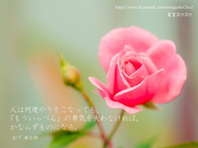 人は何度やりそこなっても、 「もういっぺん」の勇気を失わなければ、 かならずものになる。 松下 幸之助