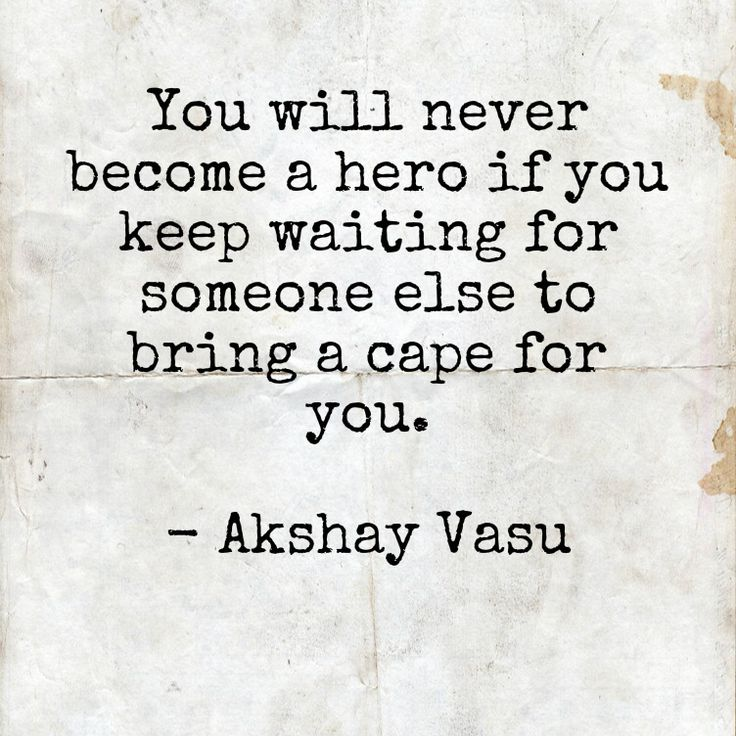 You will never become a hero if you keep waiting for someone else to bring a cape for you.  - Akshay Vasu