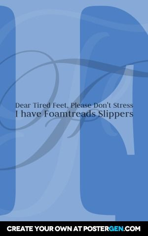 Dear tired feet, please don't stress       i have foamtreads slippers