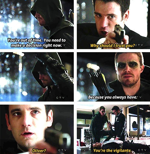 "Oliver ""You're out of time. You need to make a decision right now."" Tommy: ""Why should I trust you?"" Oliver: ""Because you always have."" Tommy: ""Oliver? You're the vigilante."""
