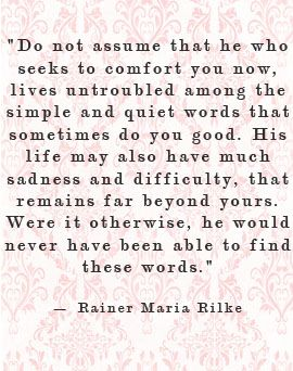 """Do not assume that he who seeks to comfort you now, lives untroubled among the simple and quiet words that sometimes do you good. His life may also have much sadness and difficulty, that remains far beyond yours. Were it otherwise, he would have never been able to find these words."" - Rainer Maria Rilke"