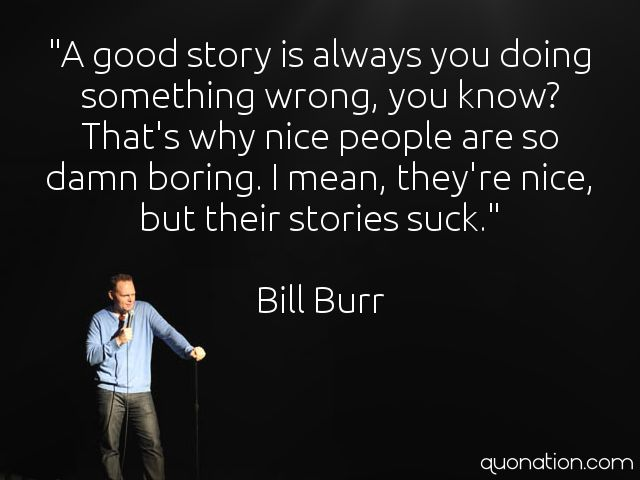 A good story is always you doing something wrong, you know?...