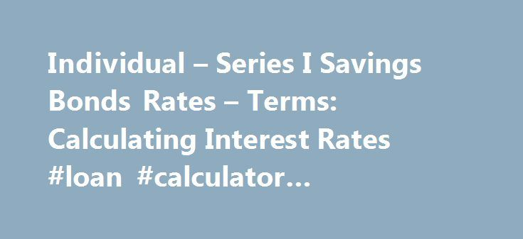 Individual – Series I Savings Bonds Rates – Terms: Calculating Interest Rates #loan #calculator #amortization http://mortgages.remmont.com/individual-series-i-savings-bonds-rates-terms-calculating-interest-rates-loan-calculator-amortization/  #historical interest rates # RESEARCH CENTER We're pleased to hear from our customers regarding their satisfaction with our website. Although your browser settings don't allow you to view the website survey we're conducting, please e-mail your comments…