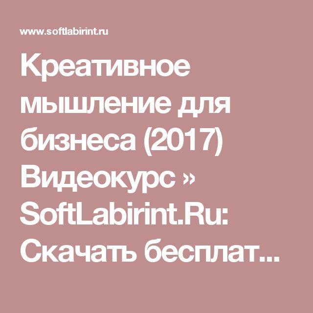 Креативное мышление для бизнеса (2017) Видеокурс » SoftLabirint.Ru: Скачать бесплатно и без регистрации - Самые Популярные Новости Интернета