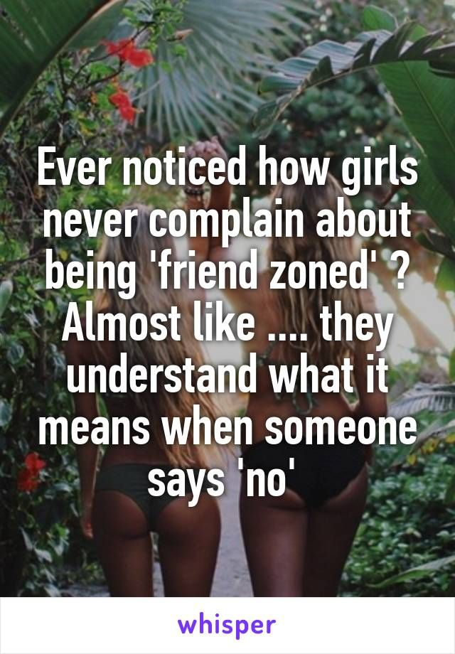 Ever noticed how girls never complain about being 'friend zoned' ? Almost like .... they understand what it means when someone says 'no'
