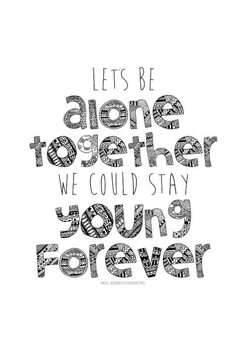 lets be alone together we could stay young forever