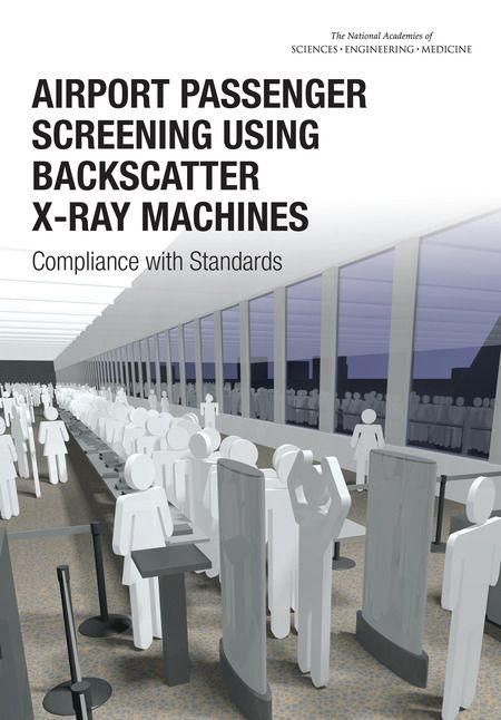 Airport Passenger Screening Using Backscatter X-Ray Machines: Compliance with Standards (2015). Download a free PDF at http://www.nap.edu/catalog/21710/airport-passenger-screening-using-backscatter-x-ray-machines-compliance-with?utm_source=pinterest