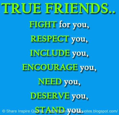 TRUE FRIENDS.. FIGHT for you, RESPECT you, INCLUDE you, ENCOURAGE you, NEED you, DESERVE you, STAND you.  #Friendship #Friendshiplessons #Friendshipadvice #Friendshipquotes #quotesonFriendship #Friendshipquotesandsayings #truefriends #fight #respect #encourage #deserve #shareinspirequotes #share #inspire #quotes #whatsapp