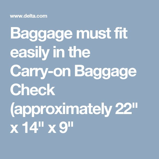 "OUT DELTA Baggage must fit easily in the Carry-on Baggage Check (approximately 22"" x 14"" x 9""  one carry-on bag and one personal item at no extra charge. Just make sure they fit into the overhead bin or under the seat in front of yOU. CARRY UMBRELLA & COAT ON ARM.Remove your quart-size bag OF LIQUIDS from your carry-on and place in the provided bin at the security checkpoint"