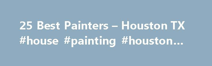 25 Best Painters – Houston TX #house #painting #houston #tx http://cameroon.nef2.com/25-best-painters-houston-tx-house-painting-houston-tx/  # Painting Contractors in Houston, TX Home Painters in Houston If you're moving into a new home or ready for a change, it's not uncommon to cringe at the color of your walls. Even if you're in love with the color of your home d cor, paint jobs need to be redone every 5-7 years, and even more frequently for your exterior siding. While many home…