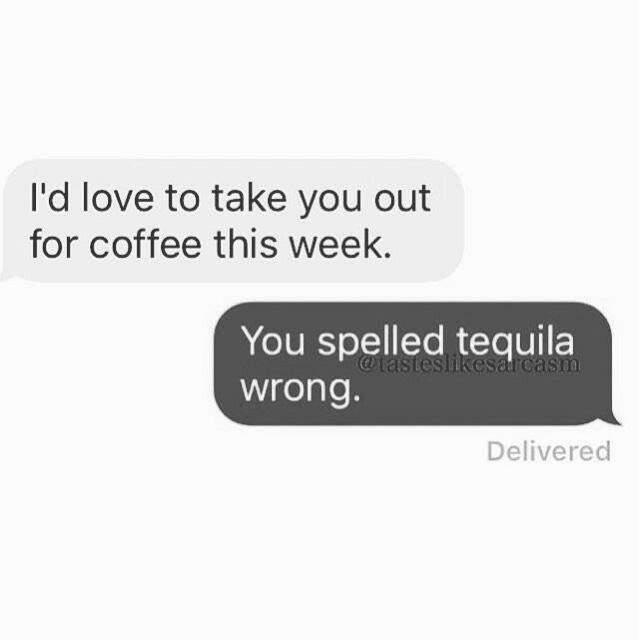You spelled tequila wrong.                                                                                                                                                                                 More