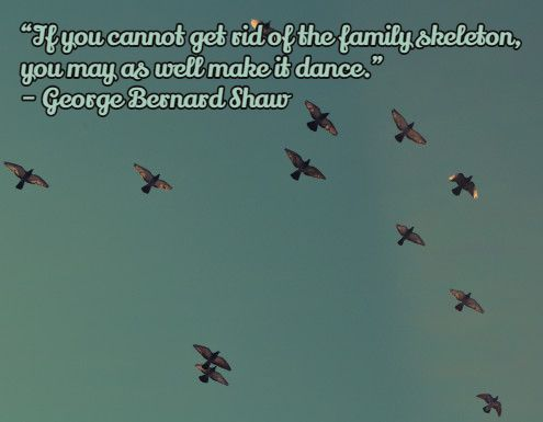 """""""If you cannot get rid of the family skeleton, you may as well make it dance."""" – George Bernard Shaw"""
