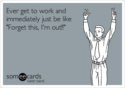 Ever get to work and immediately just be like Forget this, Im out!! ALL THE TIME! LOL