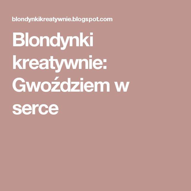 Blondynki kreatywnie:   Gwoździem w serce