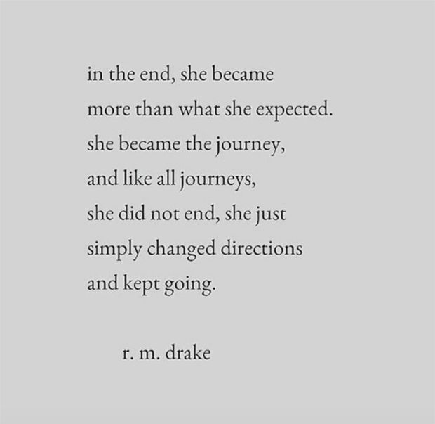 """In the end, she became more than what she expected. She became the journey, and like all journeys, she did not end, she just simply changed directions and kept going."" — R.M. Drake"