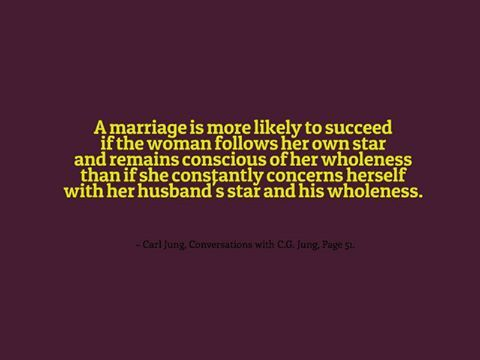 A marriage is more likely to succeed if the woman follows her own star and remains conscious of her wholeness than if she constantly concerns herself with her husband's star and his wholeness. ~ Carl Jung, Conversations with C.G. Jung, Page 51.