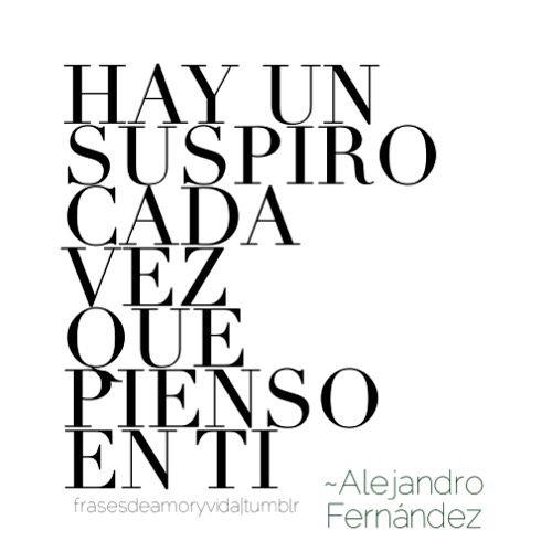 Frases amor tumblr -Alejandro Fernández Hay un suspiro cada vez que pienso en ti.
