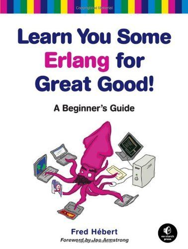 Learn You Some Erlang for Great Good!: A Beginner's Guide by Fred Hebert. $26.34. Publisher: No Starch Press (January 16, 2013). Publication: January 16, 2013