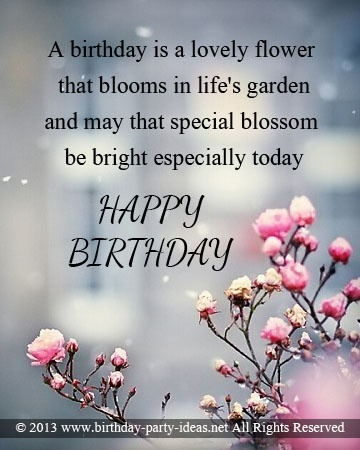 A birthday is a lovely flower that blooms in life's garden and may that special blossom be bright especially today. HAPPY BIRTHDAY