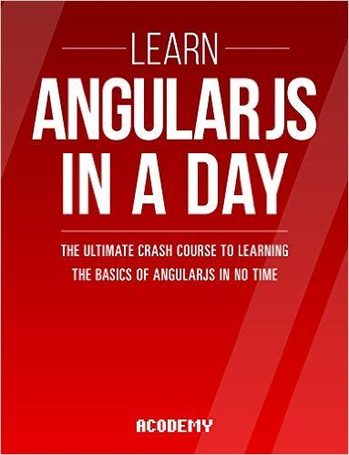 AngularJS: Learn AngularJS In A DAY! - The Ultimate Crash Course to Learning the…