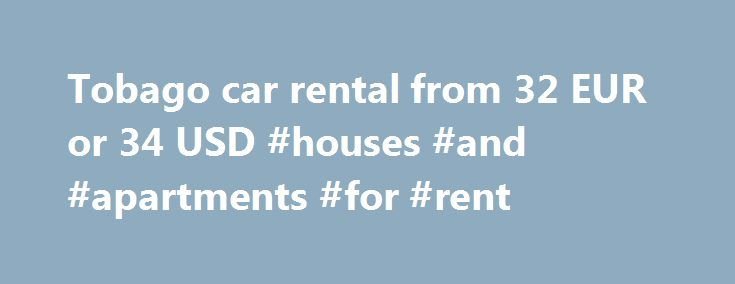 Tobago car rental from 32 EUR or 34 USD #houses #and #apartments #for #rent http://rental.remmont.com/tobago-car-rental-from-32-eur-or-34-usd-houses-and-apartments-for-rent/  #car rental prices # Get Your Instant Quote The Tobago Car Rental Guide is a one stop car hire specialist for Tobago. We display the rates from most leading Tobago car rental agencies and let you choose your car and book in real-time. Decide yourself who to book with after comparing the rates and fleet...