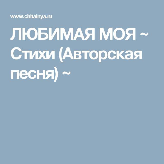 ЛЮБИМАЯ МОЯ ~ Стихи (Авторская песня) ~