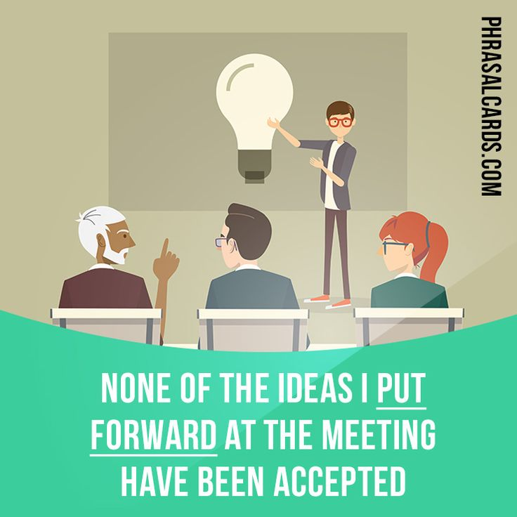 """Put forward"" means ""to propose or suggest something"". Example: None of the ideas I put forward at the meeting have been accepted."