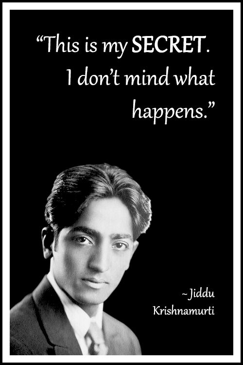 "Jiddu Krishnamurti : """"This is my secret. I don't mind what happens."""" *************Except for when my washing machine breaks down. Then I get mad as Hell. Lol"