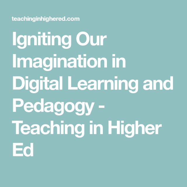 Igniting Our Imagination in Digital Learning and Pedagogy - Teaching in Higher Ed
