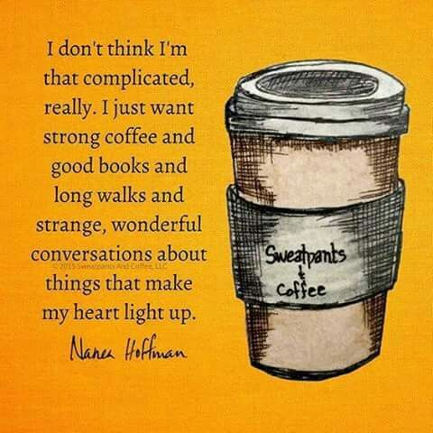 I don't think I'm that complicated, really. I just want strong coffee and good books and long walks and strange, wonderful conversations about things that make my heart light up.
