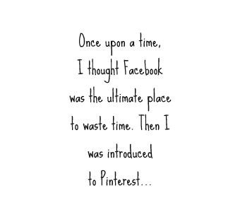 Absolute truth! I left Fb to get a life but found pinterest