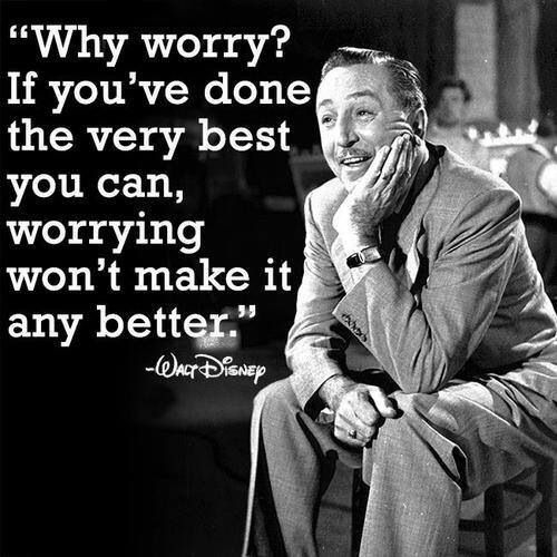 """""""Why worry? If you've done the very best you can, worrying won't make it any better.""""  (Walt Disney)"""