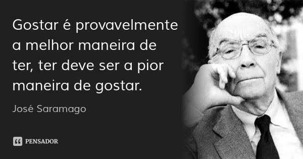 Gostar é provavelmente a melhor maneira de ter, ter deve ser a pior maneira de gostar.... Frase de José Saramago.